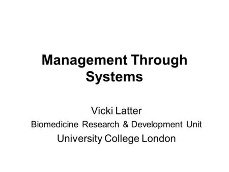 Management Through Systems Vicki Latter Biomedicine Research & Development Unit University College London.