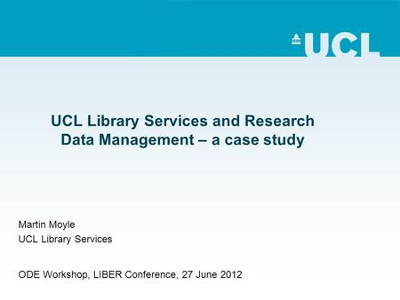 UCL Library Services and Research Data Management – a case study Martin Moyle UCL Library Services ODE Workshop, LIBER Conference, 27 June 2012.