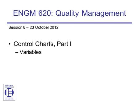 ENGM 620: Quality Management Session 8 – 23 October 2012 Control Charts, Part I –Variables.