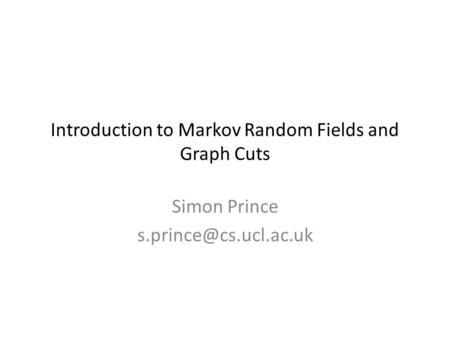 Introduction to Markov Random Fields and Graph Cuts Simon Prince