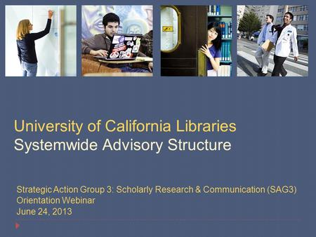 Strategic Action Group 3: Scholarly Research & Communication (SAG3) Orientation Webinar June 24, 2013 University of California Libraries Systemwide Advisory.
