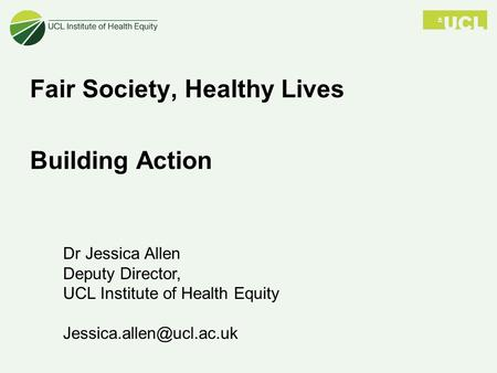 Dr Jessica Allen Deputy Director, UCL Institute of Health Equity Fair Society, Healthy Lives Building Action.