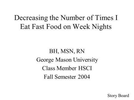Story Board Decreasing the Number of Times I Eat Fast Food on Week Nights BH, MSN, RN George Mason University Class Member HSCI Fall Semester 2004.