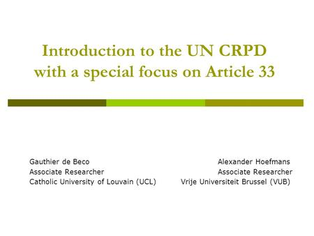 Introduction to the UN CRPD with a special focus on Article 33 Gauthier de BecoAlexander HoefmansAssociate Researcher Catholic University of Louvain (UCL)