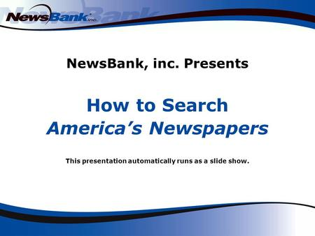 NewsBank, inc. Presents How to Search America's Newspapers This presentation automatically runs as a slide show.