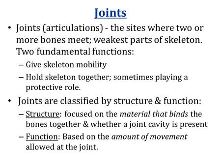 Joints Joints (articulations) - the sites where two or more bones meet; weakest parts of skeleton. Two fundamental functions: – Give skeleton mobility.