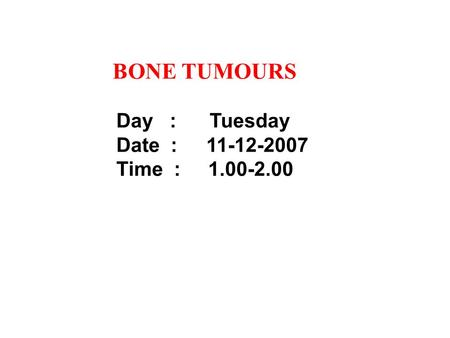 BONE TUMOURS Day : Tuesday Date :	11-12-2007 Time : 1.00-2.00.