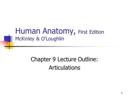1 Human Anatomy, First Edition McKinley & O'Loughlin Chapter 9 Lecture Outline: Articulations.