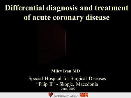 "Cardiosurgery - Skopje Differential diagnosis and treatment of acute coronary disease Special Hospital for Surgical Diseases ""Filip II"" - Skopje, Macedonia."