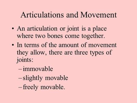 Articulations and Movement An articulation or joint is a place where two bones come together. In terms of the amount of movement they allow, there are.