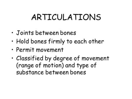 ARTICULATIONS Joints between bones Hold bones firmly to each other Permit movement Classified by degree of movement (range of motion) and type of substance.