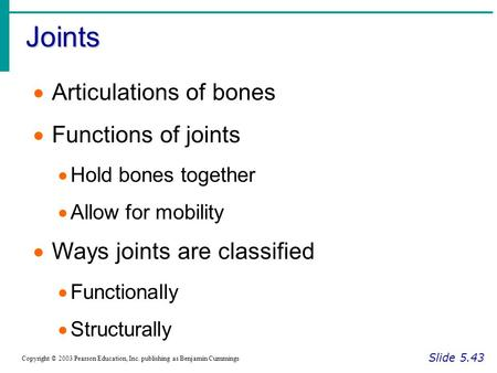 Joints Slide 5.43 Copyright © 2003 Pearson Education, Inc. publishing as Benjamin Cummings  Articulations of bones  Functions of joints  Hold bones.