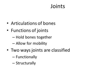 Joints Articulations of bones Functions of joints – Hold bones together – Allow for mobility Two ways joints are classified – Functionally – Structurally.