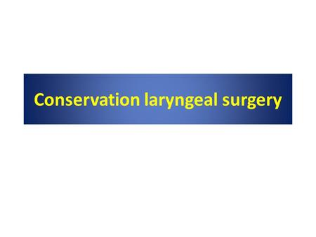 Conservation laryngeal surgery. Reference Cummings otolaryngology head and neck surgery, 5 th edition, chapter 110 ; conservation laryngeal surgery P.