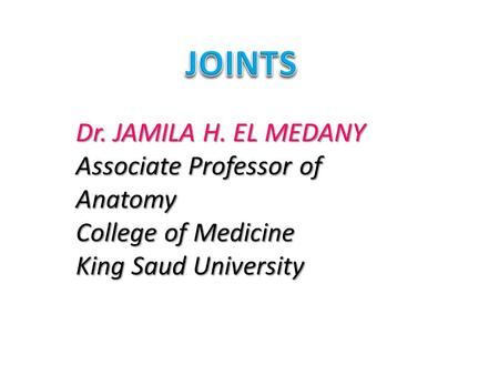 JOINTS Dr. JAMILA H. EL MEDANY Associate Professor of Anatomy