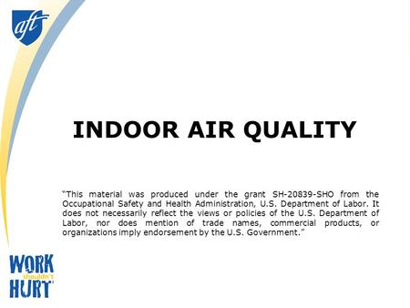 "INDOOR AIR QUALITY ""This material was produced under the grant SH-20839-SHO from the Occupational Safety and Health Administration, U.S. Department of."