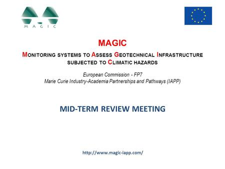 MAGIC M ONITORING SYSTEMS TO A SSESS G EOTECHNICAL I NFRASTRUCTURE SUBJECTED TO C LIMATIC HAZARDS European Commission - FP7 Marie Curie Industry-Academia.