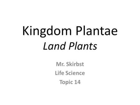 Kingdom Plantae Land Plants Mr. Skirbst Life Science Topic 14.