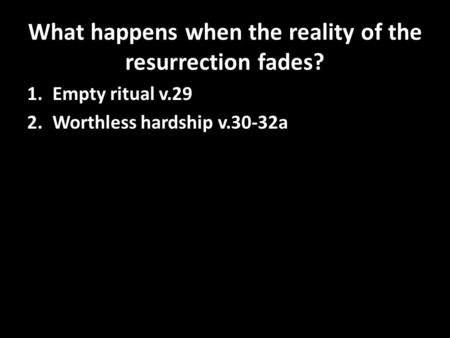 What happens when the reality of the resurrection fades? 1.Empty ritual v.29 2.Worthless hardship v.30-32a.
