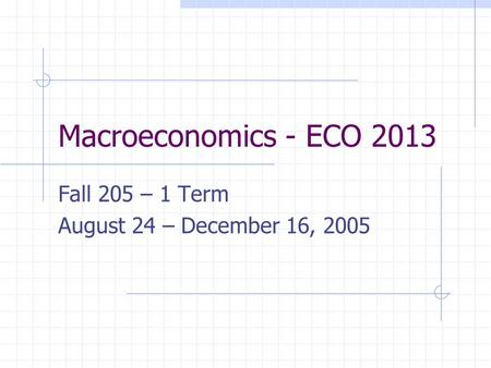 Macroeconomics - ECO 2013 Fall 205 – 1 Term August 24 – December 16, 2005.