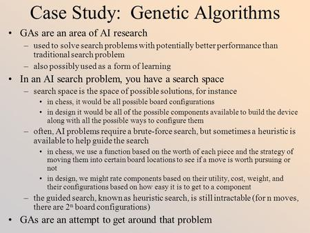 Case Study: Genetic Algorithms GAs are an area of AI research –used to solve search problems with potentially better performance than traditional search.
