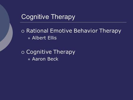 Cognitive Therapy  Rational Emotive Behavior Therapy Albert Ellis  Cognitive Therapy Aaron Beck.
