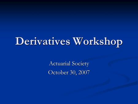 Derivatives Workshop Actuarial Society October 30, 2007.