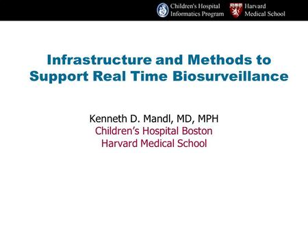 Infrastructure and Methods to Support Real Time Biosurveillance Kenneth D. Mandl, MD, MPH Children's Hospital Boston Harvard Medical School.