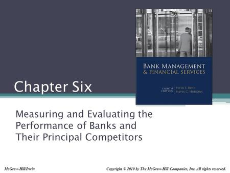 Chapter Six Measuring and Evaluating the Performance of Banks and Their Principal Competitors Copyright © 2010 by The McGraw-Hill Companies, Inc. All rights.