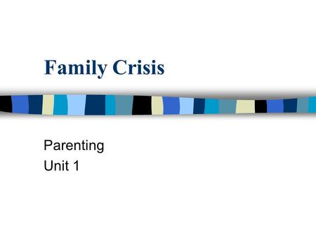 Family Crisis Parenting Unit 1. Crisis n A crucial time or event that causes a change in a person's life.