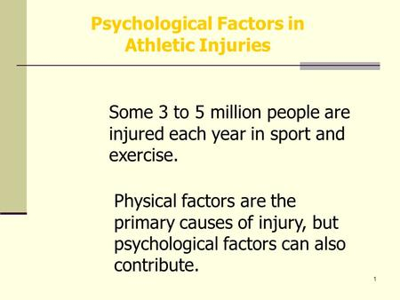 1 Psychological Factors in Athletic Injuries Some 3 to 5 million people are injured each year in sport and exercise. Physical factors are the primary causes.