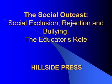 The Social Outcast: Social Exclusion, Rejection and Bullying. The Educator's Role HILLSIDE PRESS.