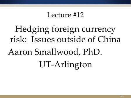 8-1 Lecture #12 Hedging foreign currency risk: Issues outside of China Aaron Smallwood, PhD. UT-Arlington.