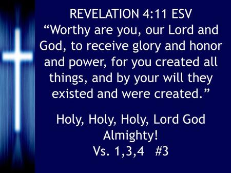 "Holy, Holy, Holy, Lord God Almighty! Vs. 1,3,4 #3 REVELATION 4:11 ESV ""Worthy are you, our Lord and God, to receive glory and honor and power, for you."
