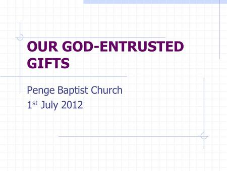 OUR GOD-ENTRUSTED GIFTS Penge Baptist Church 1 st July 2012.