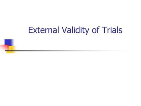External Validity of Trials. Background External or ecological validity refers to whether the results of the trial can be generalised to the general clinical.