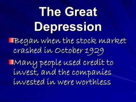 The Great Depression Began when the stock market crashed in October 1929 Many people used credit to invest, and the companies invested in were worthless.