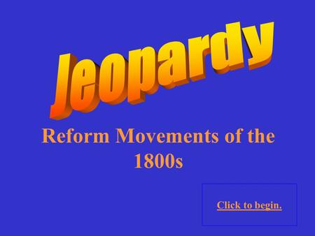Reform Movements of the 1800s Click to begin. Religion (?)SocietyPot Luck 10 Point 20 Points 30 Points 40 Points 50 Points 10 Point 20 Points 30 Points.