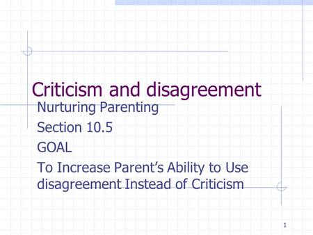 1 Criticism and disagreement Nurturing Parenting Section 10.5 GOAL To Increase Parent's Ability to Use disagreement Instead of Criticism.