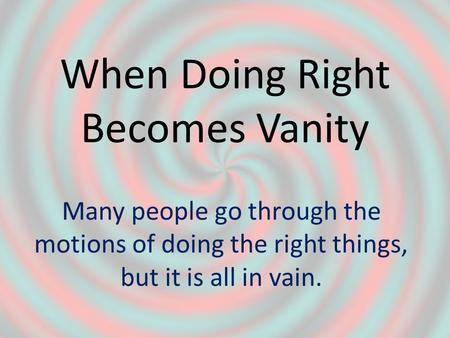 When Doing Right Becomes Vanity Many people go through the motions of doing the right things, but it is all in vain.