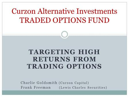 TARGETING HIGH RETURNS FROM TRADING OPTIONS Charlie Goldsmith (Curzon Capital) Frank Freeman (Lewis Charles Securities) Curzon Alternative Investments.
