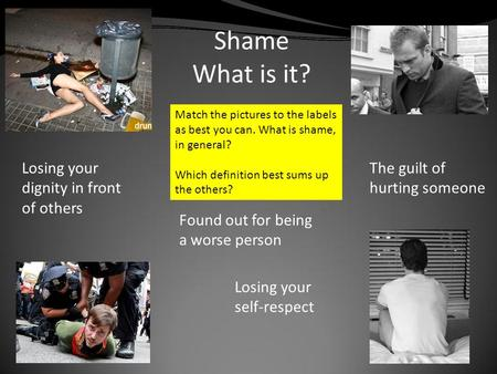 Shame What is it? Found out for being a worse person Losing your dignity in front of others The guilt of hurting someone Losing your self-respect Match.