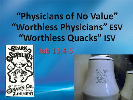 "4/13/2017 6:12 PM ""Physicians of No Value"" ""Worthless Physicians"" ESV ""Worthless Quacks"" ISV Job 13:4-5 © 2007 Microsoft Corporation. All rights reserved."