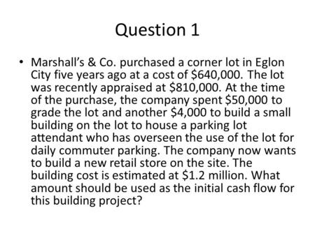 Question 1 Marshall's & Co. purchased a corner lot in Eglon City five years ago at a cost of $640,000. The lot was recently appraised at $810,000. At the.