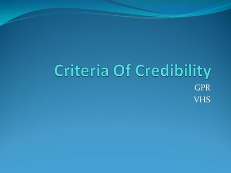 GPR VHS. Criteria of Credibility Can be used to assess the credibility of documents or individual sources. It has become standard to use the mnemonic.