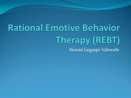 Noemi Legaspi-Valverde. Albert Ellis Born September 27, 1913 REBT was founded in the 1950's Believed the role of the therapist was to help clients understand.