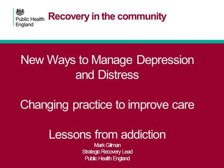 Recovery in the community New Ways to Manage Depression and Distress Changing practice to improve care Lessons from addiction Mark Gilman Strategic Recovery.