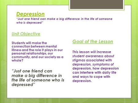 "Depression ""Just one friend can make a big difference in the life of someone who is depressed"" Unit Objective Students will make the connection between."