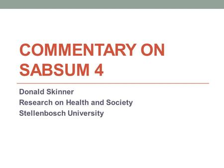 COMMENTARY ON SABSUM 4 Donald Skinner Research on Health and Society Stellenbosch University.