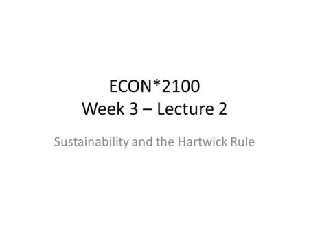 ECON*2100 Week 3 – Lecture 2 Sustainability and the Hartwick Rule.